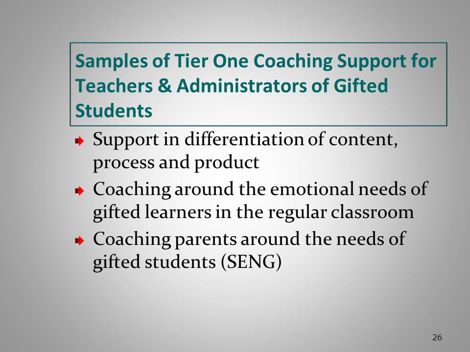 Samples of Tier One Coaching Support for Teachers & Administrators of Gifted Students Support in differentiation of content, process and product Coaching around the emotional needs of gifted learners in the regular classroom Coaching parents around the needs of gifted students (SENG) 26