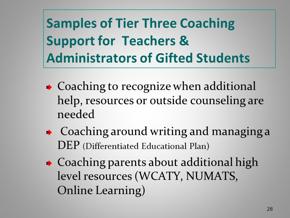 Samples of Tier Three Coaching Support for Teachers & Administrators of Gifted Students Coaching to recognize when additional help, resources or outside counseling are needed Coaching around writing and managing a DEP ( Differentiated Educational Plan) Coaching parents about additional high level resources (WCATY, NUMATS, Online Learning) 28