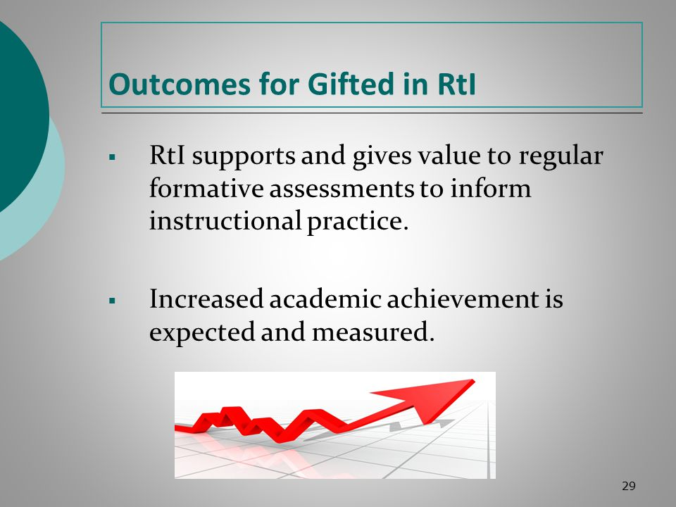 Outcomes for Gifted in RtI  RtI supports and gives value to regular formative assessments to inform instructional practice.