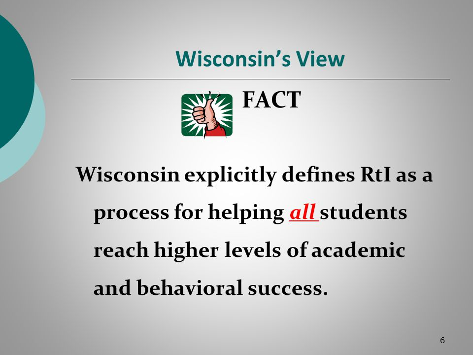 Wisconsin's View FACT Wisconsin explicitly defines RtI as a process for helping all students reach higher levels of academic and behavioral success.