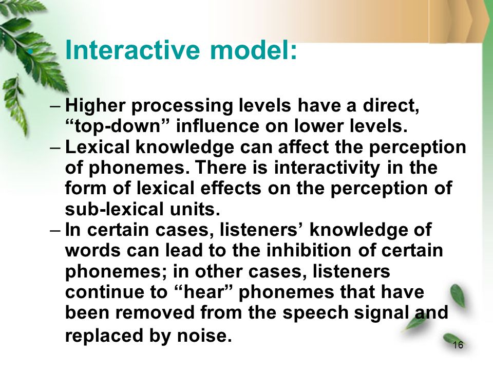 15 Cohort theory: –Marslen-Wilson & Welsh (1978) –The first few phonemes of a spoken word activate a set of word candidates that are consistent with the input.