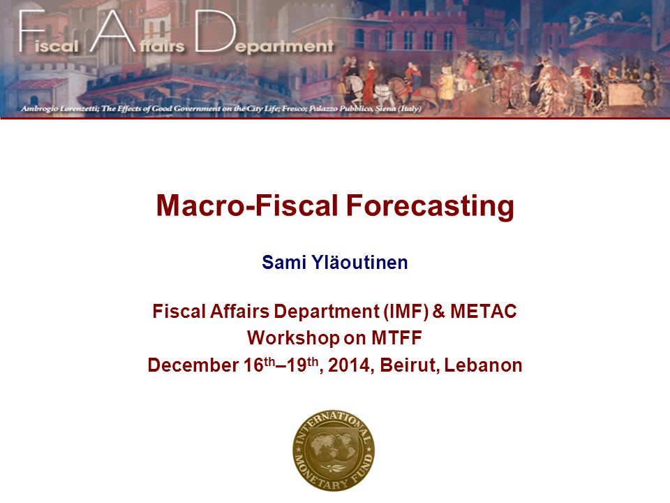 Macro-Fiscal Forecasting Sami Yläoutinen Fiscal Affairs Department (IMF) & METAC Workshop on MTFF December 16 th –19 th, 2014, Beirut, Lebanon