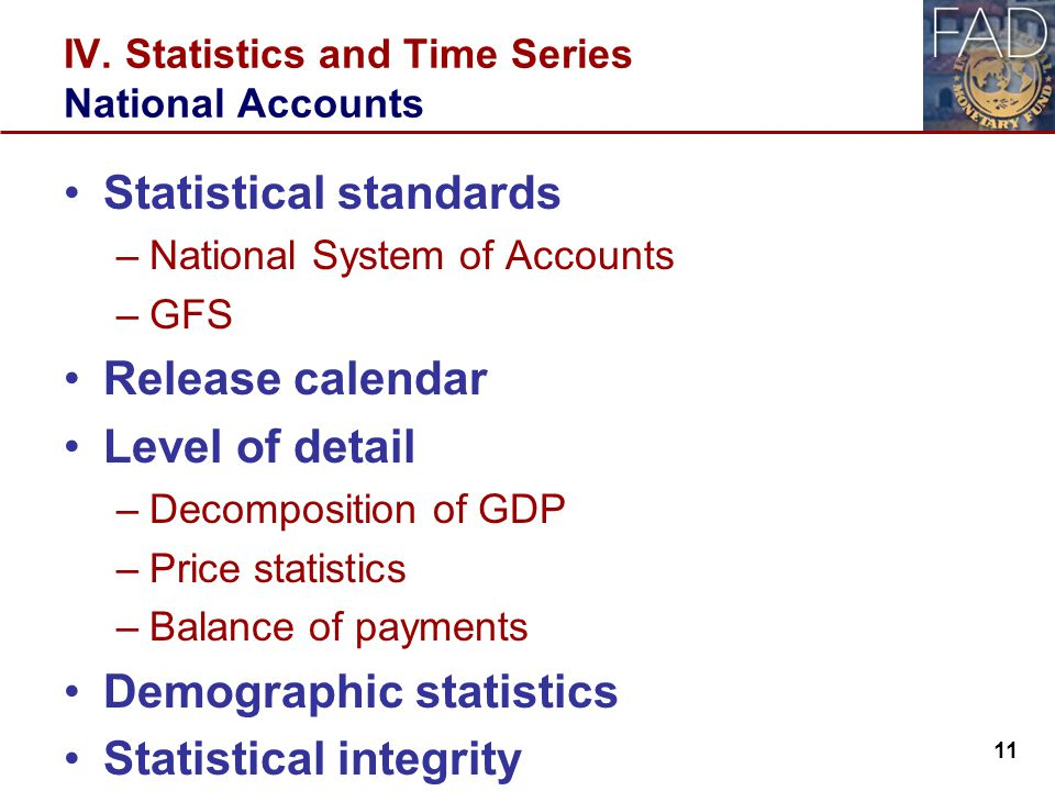 IV. Statistics and Time Series National Accounts Statistical standards –National System of Accounts –GFS Release calendar Level of detail –Decompositi