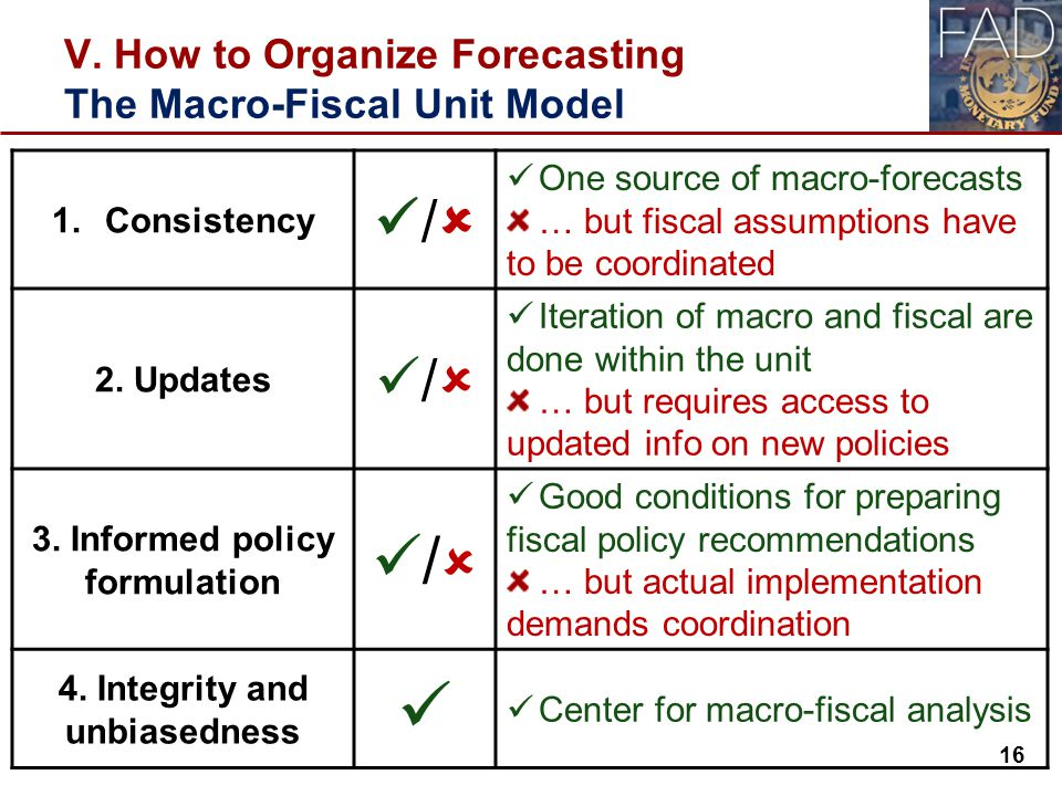 V. How to Organize Forecasting The Macro-Fiscal Unit Model 16 1.Consistency /  One source of macro-forecasts … but fiscal assumptions have to be coor