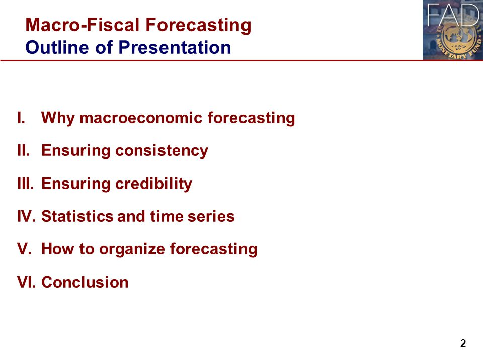 Macro-Fiscal Forecasting Outline of Presentation I.Why macroeconomic forecasting II.Ensuring consistency III.Ensuring credibility IV.Statistics and time series V.How to organize forecasting VI.Conclusion 2 2