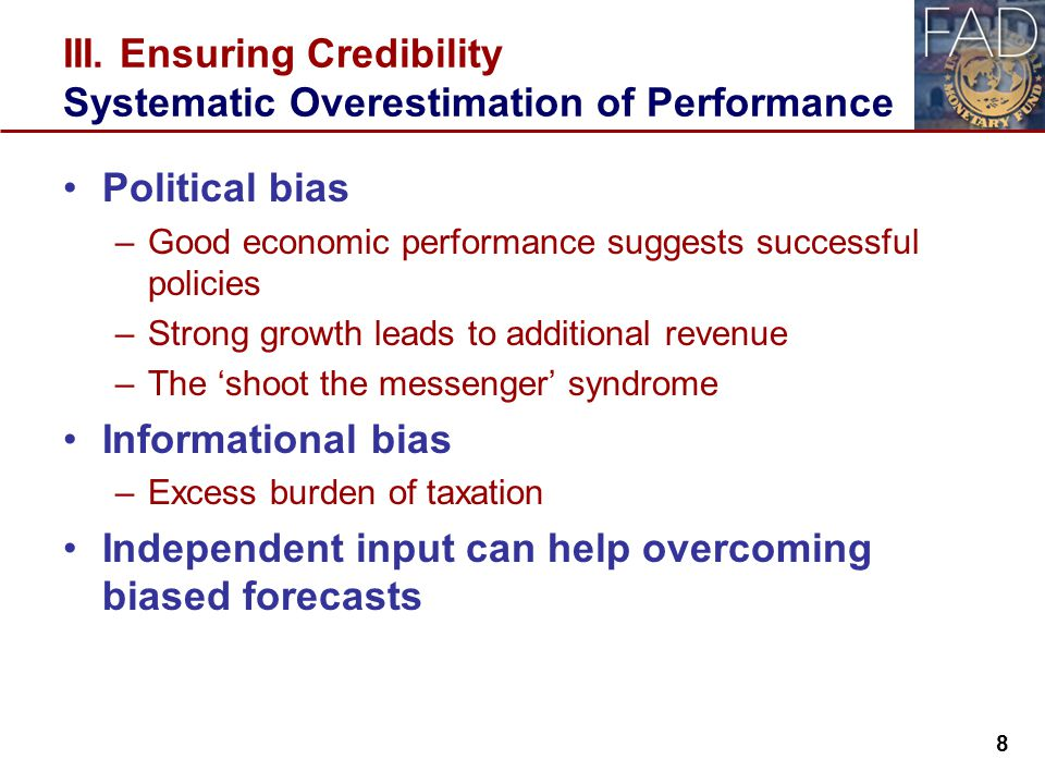 Political bias –Good economic performance suggests successful policies –Strong growth leads to additional revenue –The 'shoot the messenger' syndrome Informational bias –Excess burden of taxation Independent input can help overcoming biased forecasts 8 III.