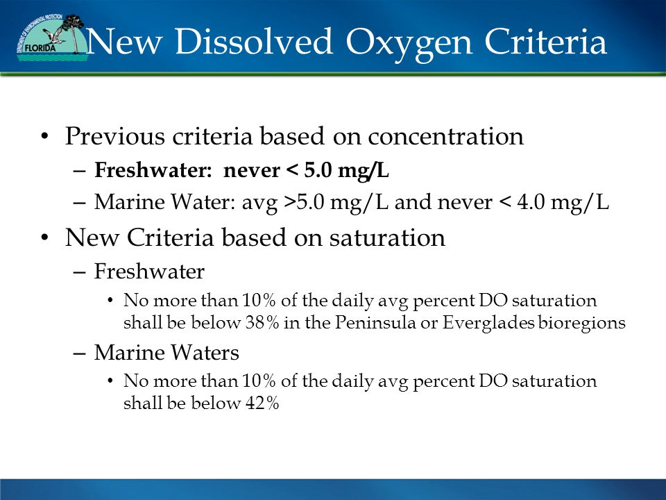 New Dissolved Oxygen Criteria Previous criteria based on concentration – Freshwater: never < 5.0 mg/L – Marine Water: avg >5.0 mg/L and never < 4.0 mg/L New Criteria based on saturation – Freshwater No more than 10% of the daily avg percent DO saturation shall be below 38% in the Peninsula or Everglades bioregions – Marine Waters No more than 10% of the daily avg percent DO saturation shall be below 42%