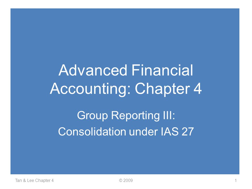 Advanced Financial Accounting: Chapter 4 Group Reporting III: Consolidation under IAS 27 Tan & Lee Chapter 41© 2009