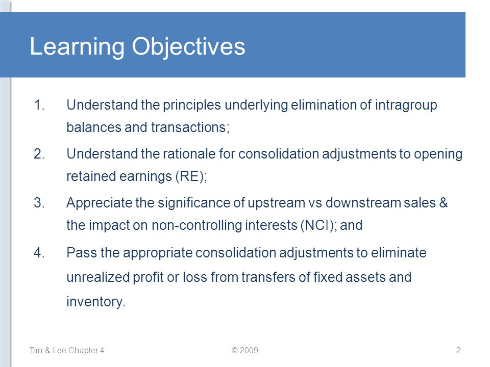 Content Tan & Lee Chapter 4© 20093 1.Elimination of intragroup transactions and balances 2.Elimination of realized intragroup transactions 3.Elimination of intragroup balances 4.Adjustment of unrealized profit or loss arising from intercompany transfers 5.Impact on non-controlling interests arising from adjustments of unrealized profit or loss 6.Special considerations for intercompany transfers of fixed assets 7.Special accounting considerations when intragroup transfers are made at a loss 1.
