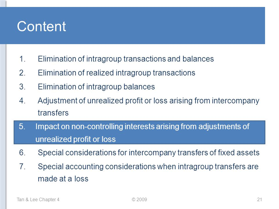 Content Tan & Lee Chapter 4© 200921 1.Elimination of intragroup transactions and balances 2.Elimination of realized intragroup transactions 3.Eliminat