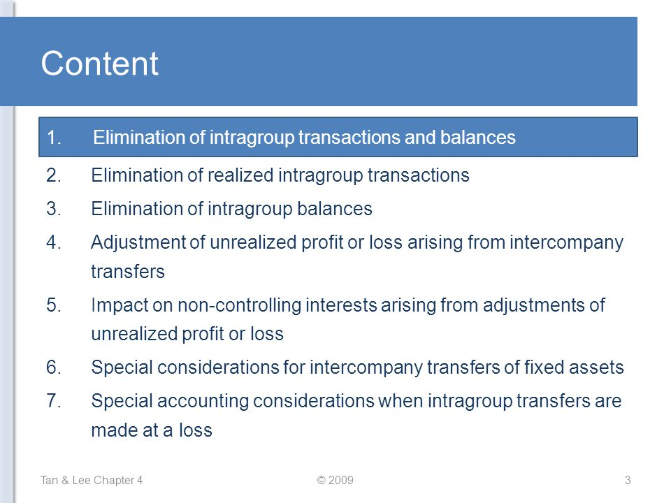 Content Tan & Lee Chapter 4© 200914 1.Elimination of intragroup transactions and balances 2.Elimination of realized intragroup transactions 3.Elimination of intragroup balances 4.Adjustment of unrealized profit or loss arising from intercompany transfers 5.Impact on non-controlling interests arising from adjustments of unrealized profit or loss 6.Special considerations for intercompany transfers of fixed assets 7.Special accounting considerations when intragroup transfers are made at a loss 4.