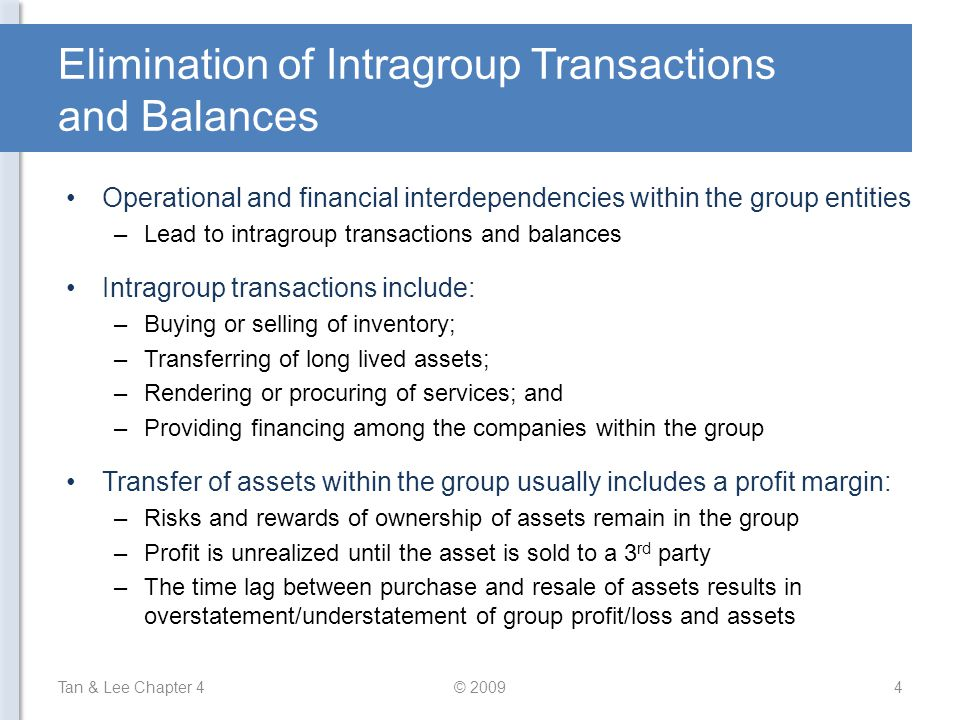Intragroup Transfers of Inventory and Fixed Assets Unrealized profit and loss in asset (arising from intragroup transaction) should be eliminated in full If the transferred asset is an inventory: –It should be carried at original cost and not the transferred price –Adjustments are made to: Eliminate the profit element Recognize profit only when the inventory is sold to 3 rd party If the transferred asset is a fixed asset: –The asset should be carried at original cost less accumulated depreciation –Subsequent depreciation is based on original cost and not the transferred price Tan & Lee Chapter 4© 200915