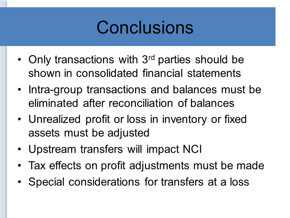 Conclusions Only transactions with 3 rd parties should be shown in consolidated financial statements Intra-group transactions and balances must be eli