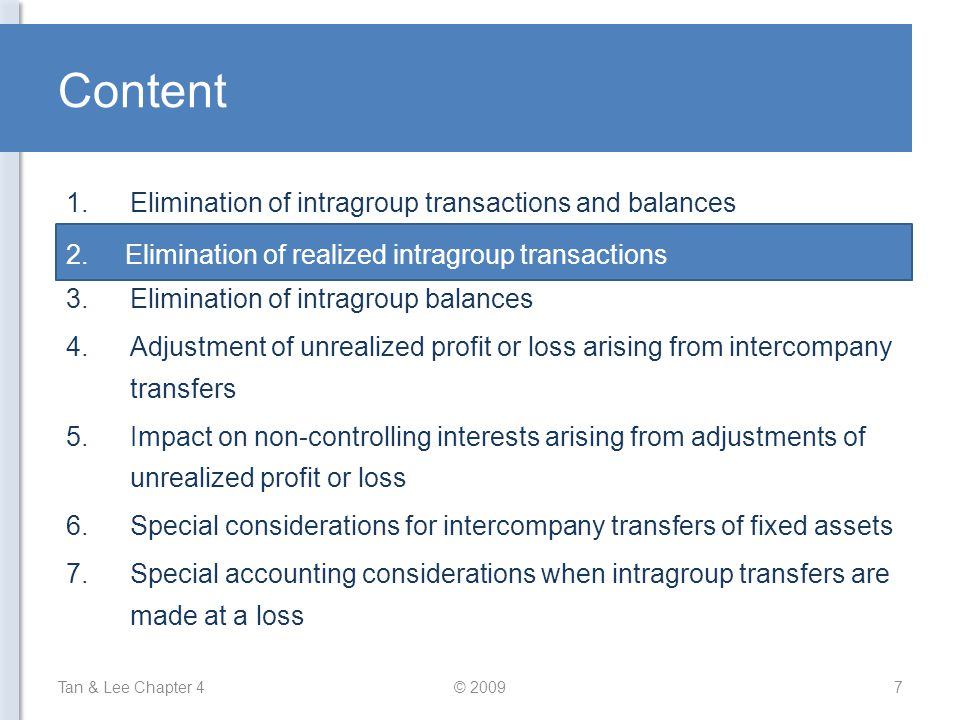 Elimination of Realized Intragroup Transactions Offsetting effect on the group's net profit from realized transactions –Profit recorded by the selling company offsets the expense recorded by the buying company –However, elimination is still required to avoid overstatement of individual line items Examples: 1.Transactions relating to interest: –No time lag in the recognizing of interest by borrower and lender –Interest income exactly offsets the interest expense –Elimination entry: Tan & Lee Chapter 4© 20098 DrInterest Income CrInterest Expense