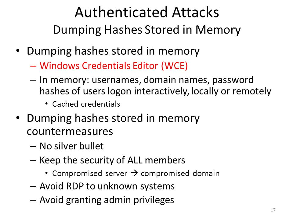 Authenticated Attacks Dumping Hashes Stored in Memory Dumping hashes stored in memory – Windows Credentials Editor (WCE) – In memory: usernames, domain names, password hashes of users logon interactively, locally or remotely Cached credentials Dumping hashes stored in memory countermeasures – No silver bullet – Keep the security of ALL members Compromised server  compromised domain – Avoid RDP to unknown systems – Avoid granting admin privileges 17