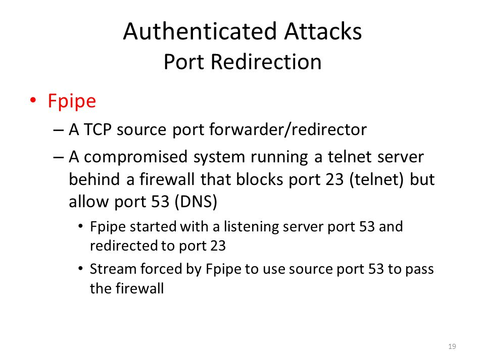Authenticated Attacks Port Redirection Fpipe – A TCP source port forwarder/redirector – A compromised system running a telnet server behind a firewall that blocks port 23 (telnet) but allow port 53 (DNS) Fpipe started with a listening server port 53 and redirected to port 23 Stream forced by Fpipe to use source port 53 to pass the firewall 19