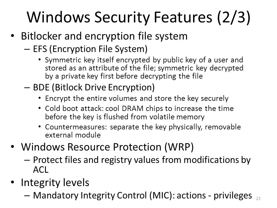 Windows Security Features (2/3) Bitlocker and encryption file system – EFS (Encryption File System) Symmetric key itself encrypted by public key of a user and stored as an attribute of the file; symmetric key decrypted by a private key first before decrypting the file – BDE (Bitlock Drive Encryption) Encrypt the entire volumes and store the key securely Cold boot attack: cool DRAM chips to increase the time before the key is flushed from volatile memory Countermeasures: separate the key physically, removable external module Windows Resource Protection (WRP) – Protect files and registry values from modifications by ACL Integrity levels – Mandatory Integrity Control (MIC): actions - privileges 23