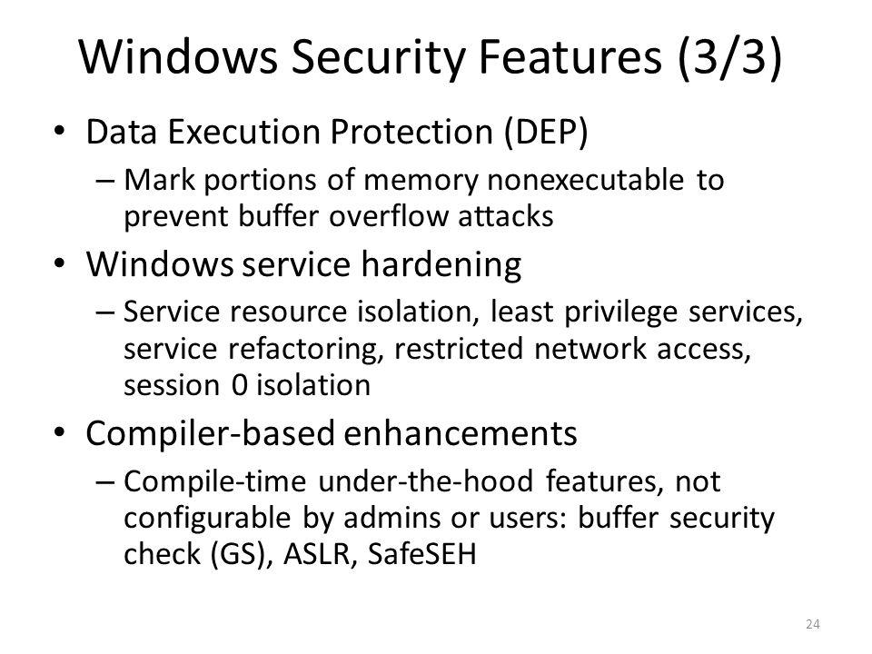 Windows Security Features (3/3) Data Execution Protection (DEP) – Mark portions of memory nonexecutable to prevent buffer overflow attacks Windows ser