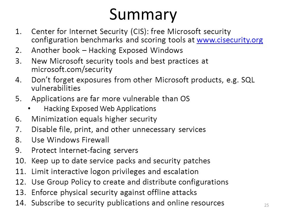 Summary 1.Center for Internet Security (CIS): free Microsoft security configuration benchmarks and scoring tools at www.cisecurity.orgwww.cisecurity.org 2.Another book – Hacking Exposed Windows 3.New Microsoft security tools and best practices at microsoft.com/security 4.Don't forget exposures from other Microsoft products, e.g.