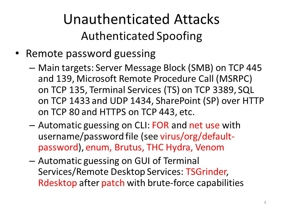Unauthenticated Attacks Authenticated Spoofing Remote password guessing – Main targets: Server Message Block (SMB) on TCP 445 and 139, Microsoft Remote Procedure Call (MSRPC) on TCP 135, Terminal Services (TS) on TCP 3389, SQL on TCP 1433 and UDP 1434, SharePoint (SP) over HTTP on TCP 80 and HTTPS on TCP 443, etc.