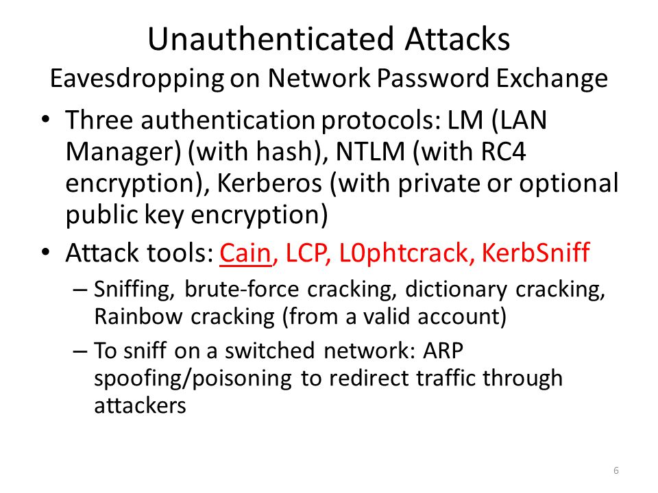 Unauthenticated Attacks Eavesdropping on Network Password Exchange Three authentication protocols: LM (LAN Manager) (with hash), NTLM (with RC4 encryption), Kerberos (with private or optional public key encryption) Attack tools: Cain, LCP, L0phtcrack, KerbSniff – Sniffing, brute-force cracking, dictionary cracking, Rainbow cracking (from a valid account) – To sniff on a switched network: ARP spoofing/poisoning to redirect traffic through attackers 6