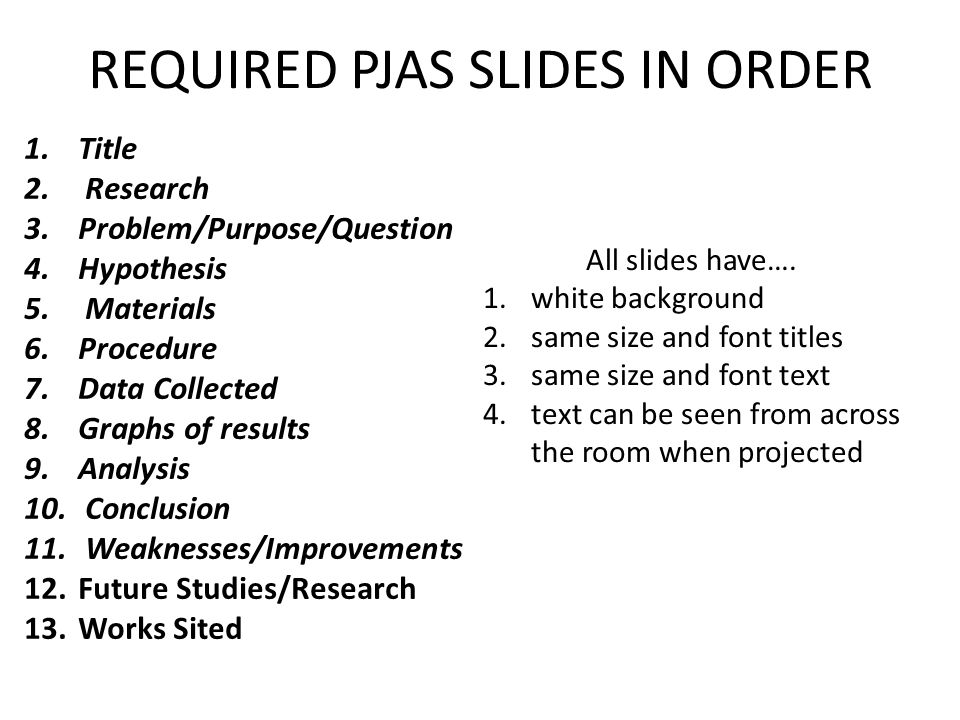 REQUIRED PJAS SLIDES IN ORDER 1.Title 2. Research 3.Problem/Purpose/Question 4.Hypothesis 5. Materials 6.Procedure 7.Data Collected 8.Graphs of result