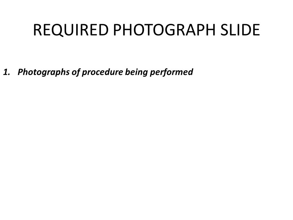 REQUIRED PHOTOGRAPH SLIDE 1.Photographs of procedure being performed