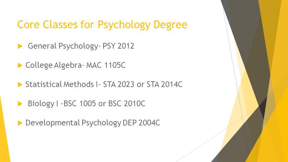 Core Classes for Psychology Degree  General Psychology- PSY 2012  College Algebra- MAC 1105C  Statistical Methods I- STA 2023 or STA 2014C  Biology I -BSC 1005 or BSC 2010C  Developmental Psychology DEP 2004C