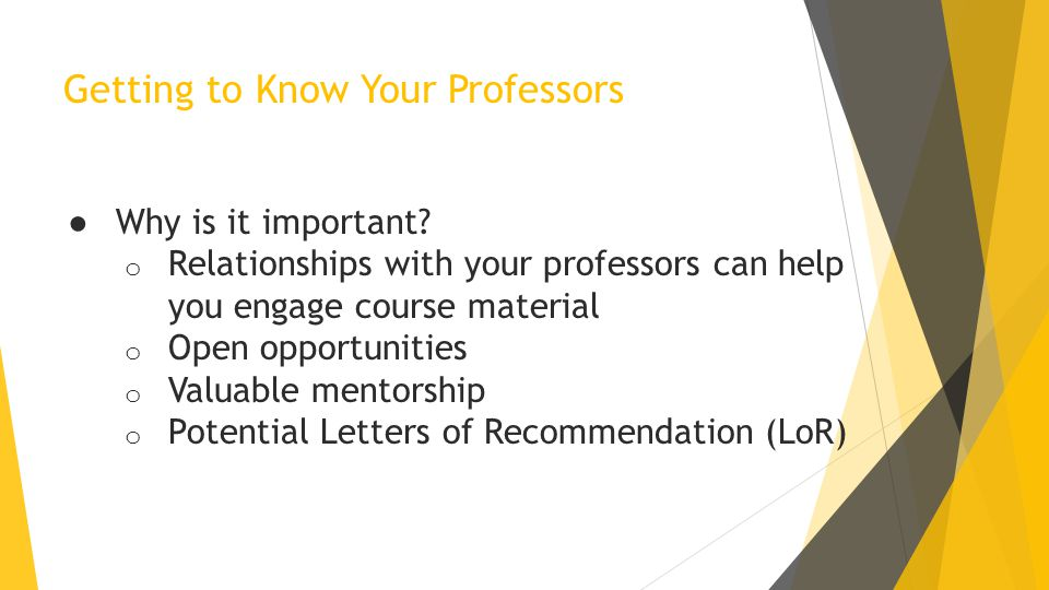 Getting to Know Your Professors ● Why is it important? o Relationships with your professors can help you engage course material o Open opportunities o