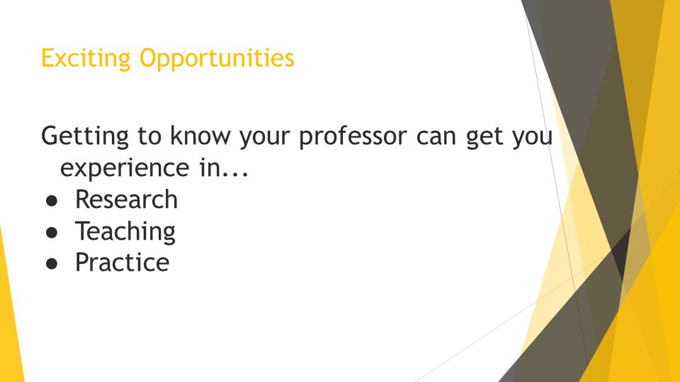 Exciting Opportunities Getting to know your professor can get you experience in... ● Research ● Teaching ● Practice