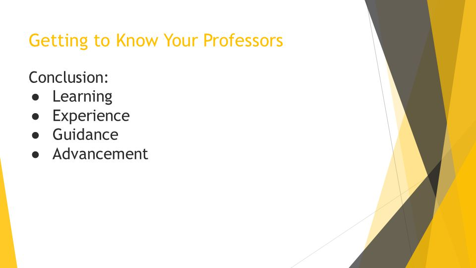 Getting to Know Your Professors Conclusion: ● Learning ● Experience ● Guidance ● Advancement