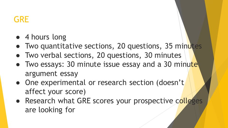 GRE ● 4 hours long ● Two quantitative sections, 20 questions, 35 minutes ● Two verbal sections, 20 questions, 30 minutes ● Two essays: 30 minute issue essay and a 30 minute argument essay ● One experimental or research section (doesn't affect your score) ● Research what GRE scores your prospective colleges are looking for