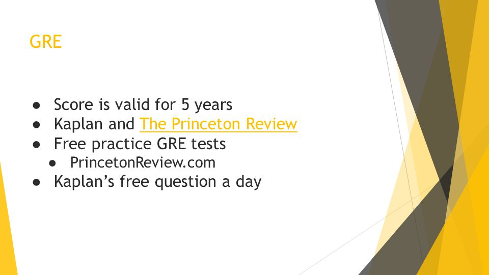 GRE ● Score is valid for 5 years ● Kaplan and The Princeton Review ● Free practice GRE tests ● PrincetonReview.com ● Kaplan's free question a day