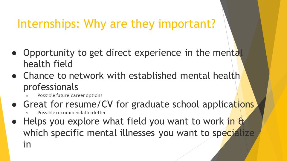 Internships: Why are they important? ● Opportunity to get direct experience in the mental health field ● Chance to network with established mental hea