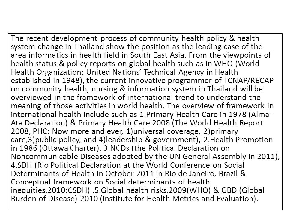 Community data base in health promotion policy making with Multi-sectoral Collaboration & Multi-stakeholders Partnership 量 Quantity Data (work place, public health insurance, community, school) 質 Quality Data 個 Individual Health Risks (smoking) Meaning of Life, Mental Health, Terminal Care (Clinical) 集団 / 地域 Population/ Community Utilize the Epidemiological Indicators in Community level (Death Rate, Prevalence Rate …) Integrate Individual & Community in Healthy Life Expectancy Community Assessment (People, PHNs, Nutritionists, MD) Social Capital