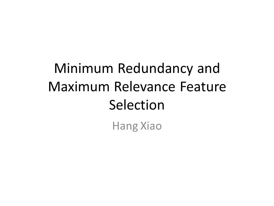 Minimum Redundancy and Maximum Relevance Feature Selection Hang Xiao