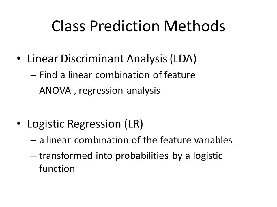 Class Prediction Methods Logistic Regression (LR) – a linear combination of the feature variables – transformed into probabilities by a logistic function Linear Discriminant Analysis (LDA) – Find a linear combination of feature – ANOVA, regression analysis