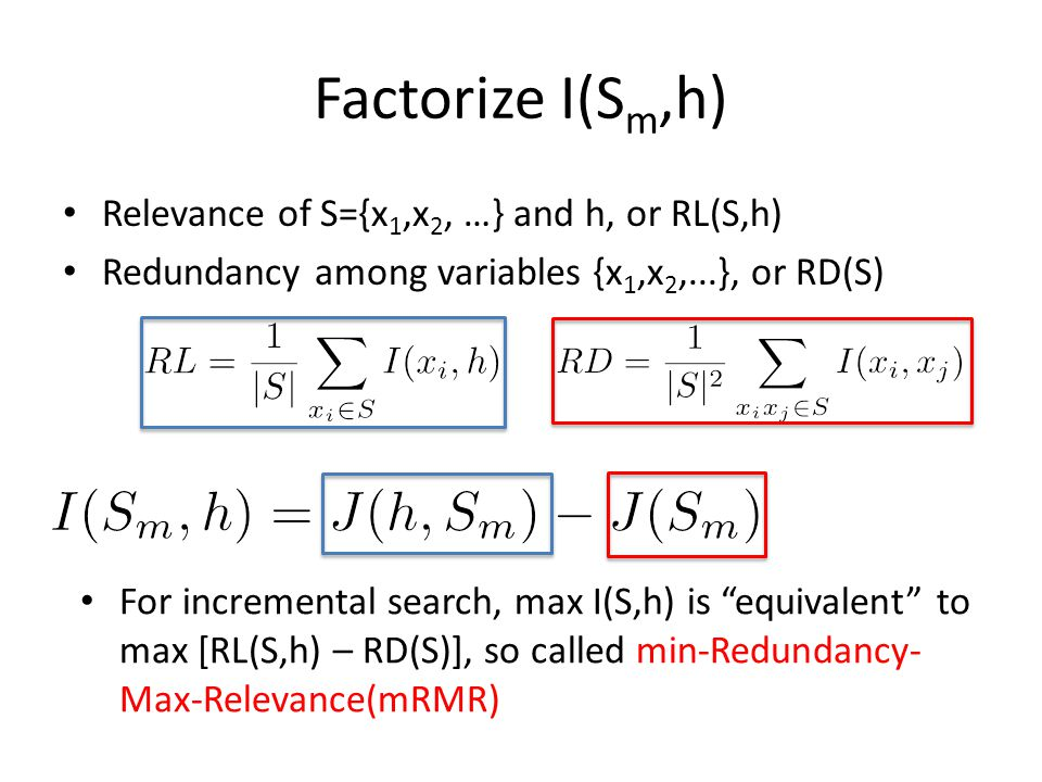 Factorize I(S m,h) Relevance of S={x 1,x 2, …} and h, or RL(S,h) Redundancy among variables {x 1,x 2,...}, or RD(S) For incremental search, max I(S,h) is equivalent to max [RL(S,h) – RD(S)], so called min-Redundancy- Max-Relevance(mRMR)