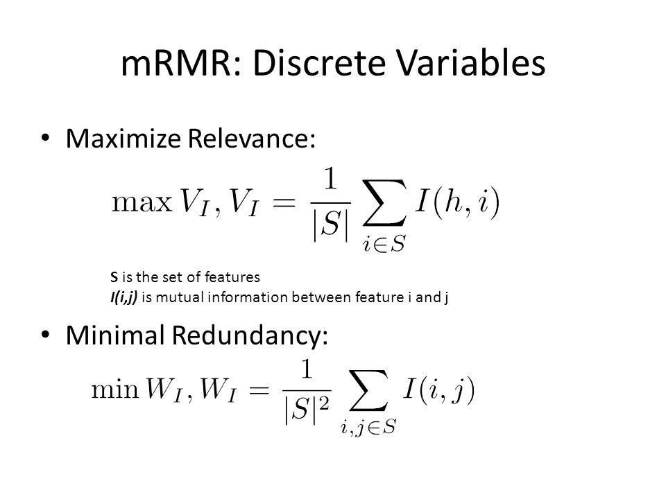 mRMR: Discrete Variables Maximize Relevance: Minimal Redundancy: S is the set of features I(i,j) is mutual information between feature i and j