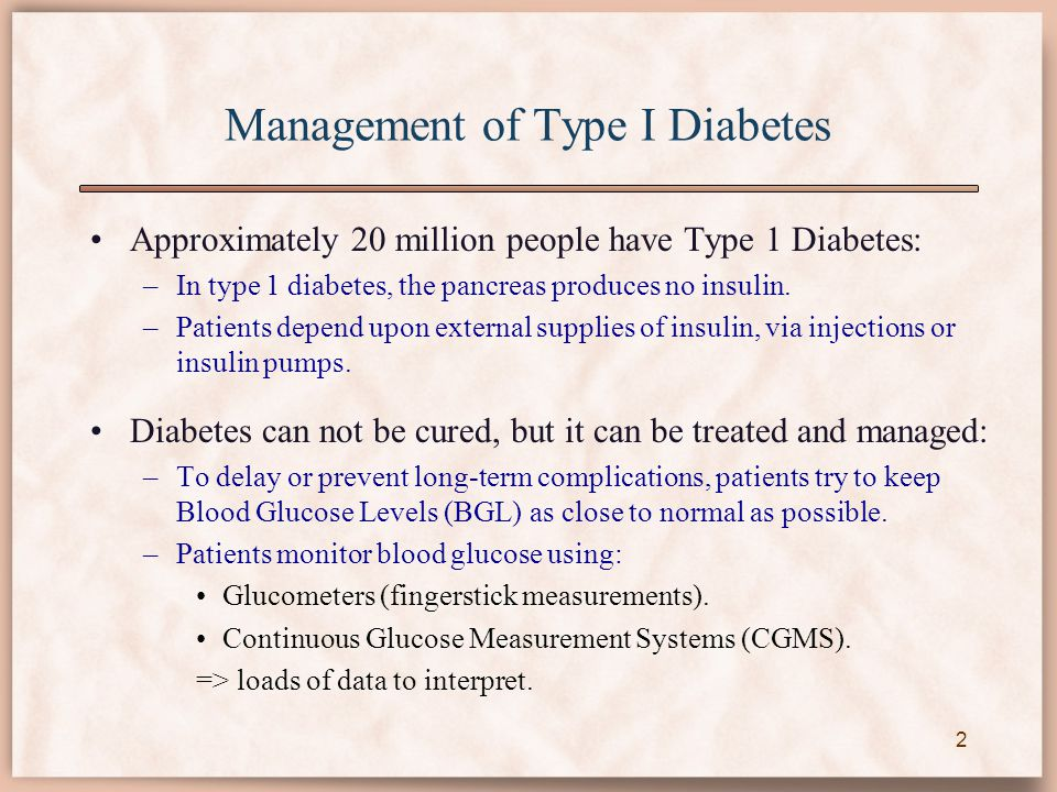 Management of Type I Diabetes 2 Approximately 20 million people have Type 1 Diabetes: –In type 1 diabetes, the pancreas produces no insulin. –Patients