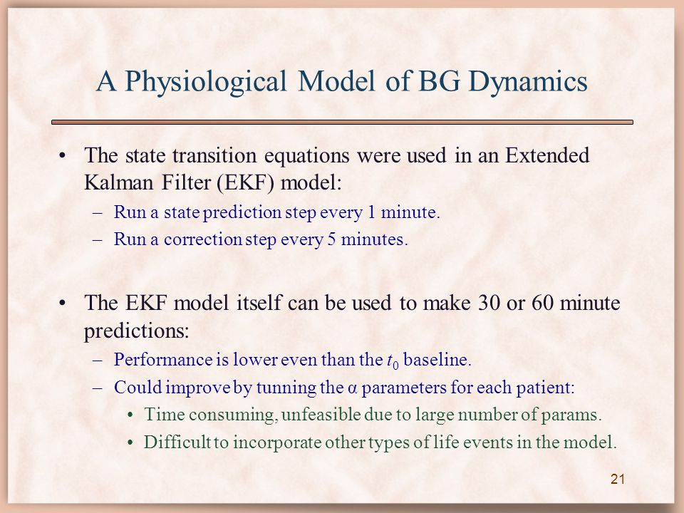 A Physiological Model of BG Dynamics The state transition equations were used in an Extended Kalman Filter (EKF) model: –Run a state prediction step every 1 minute.