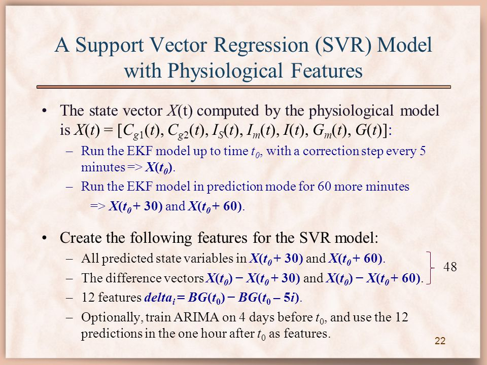 A Support Vector Regression (SVR) Model with Physiological Features The state vector X(t) computed by the physiological model is X(t) = [C g1 (t), C g2 (t), I S (t), I m (t), I(t), G m (t), G(t)]: –Run the EKF model up to time t 0, with a correction step every 5 minutes => X(t 0 ).