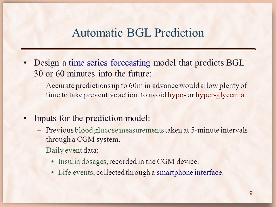 Automatic BGL Prediction Design a time series forecasting model that predicts BGL 30 or 60 minutes into the future: –Accurate predictions up to 60m in
