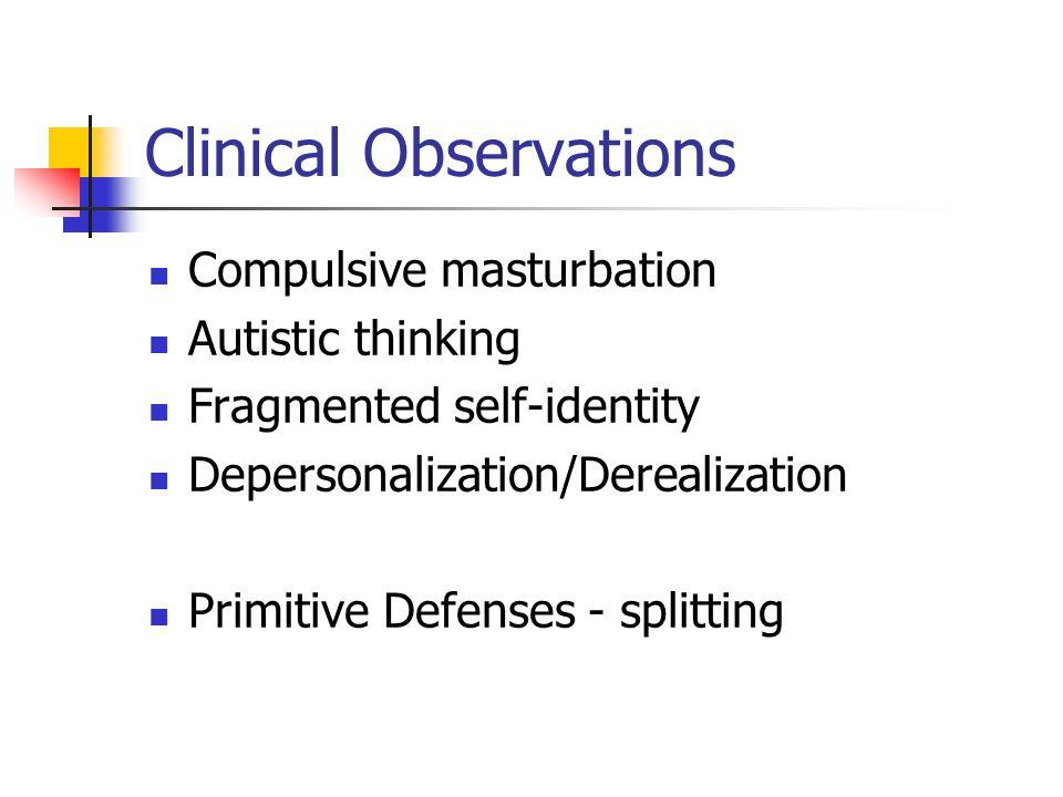 Clinical Observations Compulsive masturbation Autistic thinking Fragmented self-identity Depersonalization/Derealization Primitive Defenses - splittin