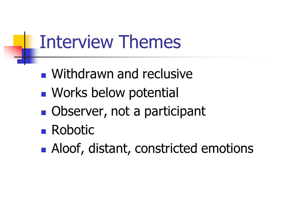 Interview Themes Withdrawn and reclusive Works below potential Observer, not a participant Robotic Aloof, distant, constricted emotions