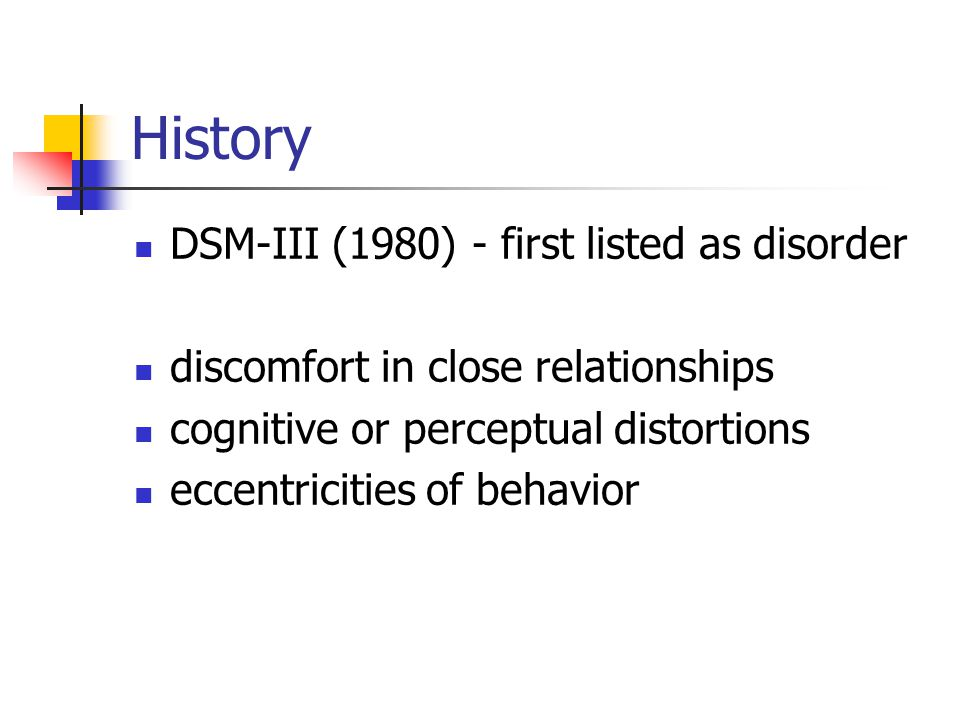 History DSM-III (1980) - first listed as disorder discomfort in close relationships cognitive or perceptual distortions eccentricities of behavior