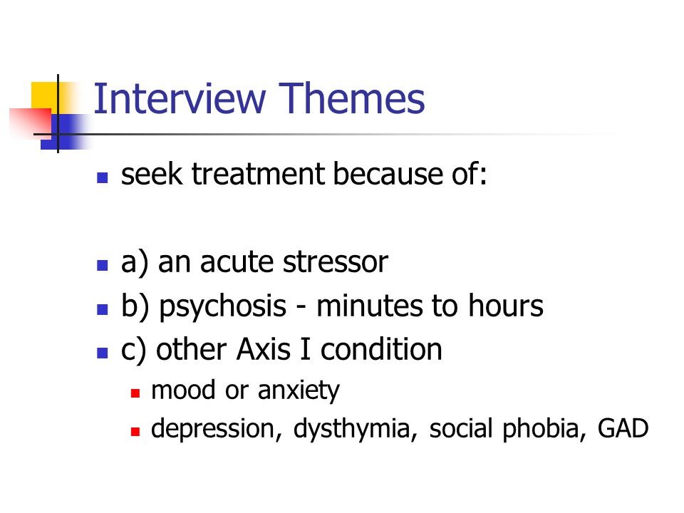 Interview Themes seek treatment because of: a) an acute stressor b) psychosis - minutes to hours c) other Axis I condition mood or anxiety depression,