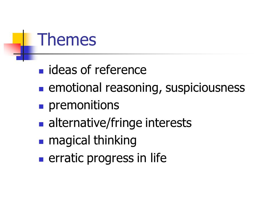 Themes ideas of reference emotional reasoning, suspiciousness premonitions alternative/fringe interests magical thinking erratic progress in life
