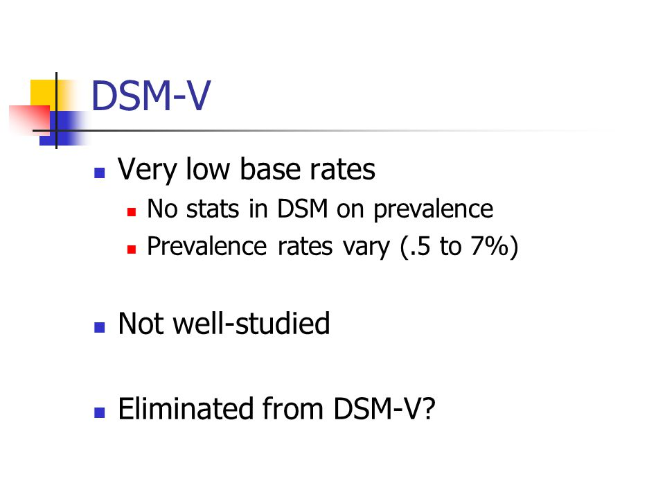DSM-V Very low base rates No stats in DSM on prevalence Prevalence rates vary (.5 to 7%) Not well-studied Eliminated from DSM-V?