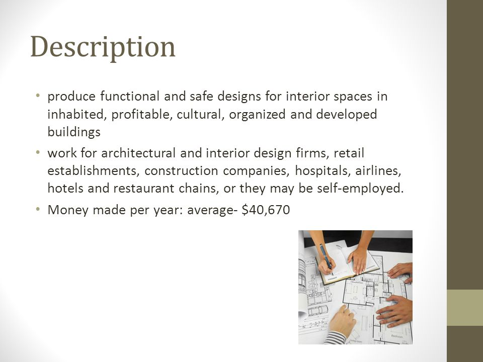 Description produce functional and safe designs for interior spaces in inhabited, profitable, cultural, organized and developed buildings work for architectural and interior design firms, retail establishments, construction companies, hospitals, airlines, hotels and restaurant chains, or they may be self-employed.
